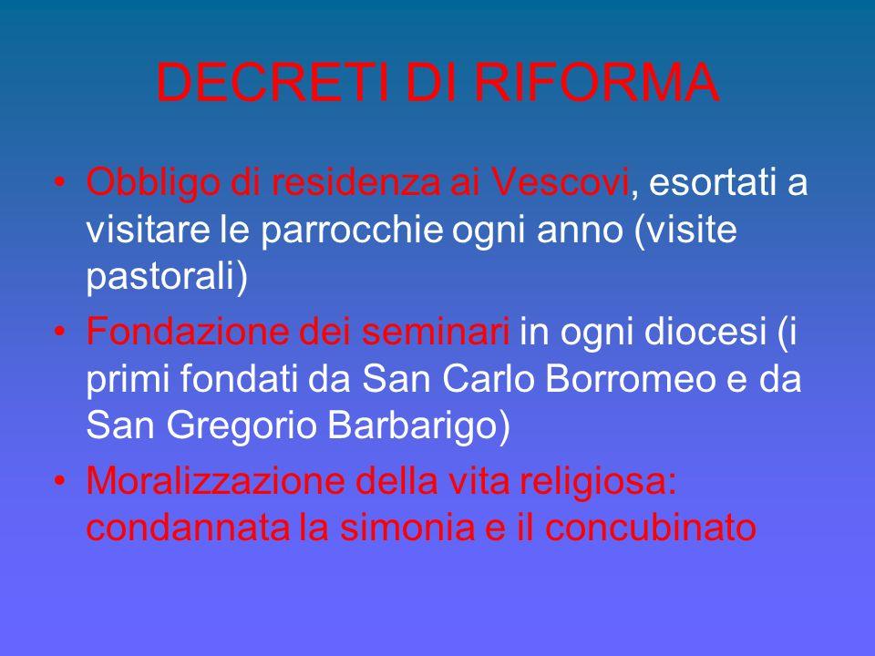 DECRETI DI RIFORMA Obbligo di residenza ai Vescovi, esortati a visitare le parrocchie ogni anno (visite pastorali) Fondazione dei seminari in ogni dio