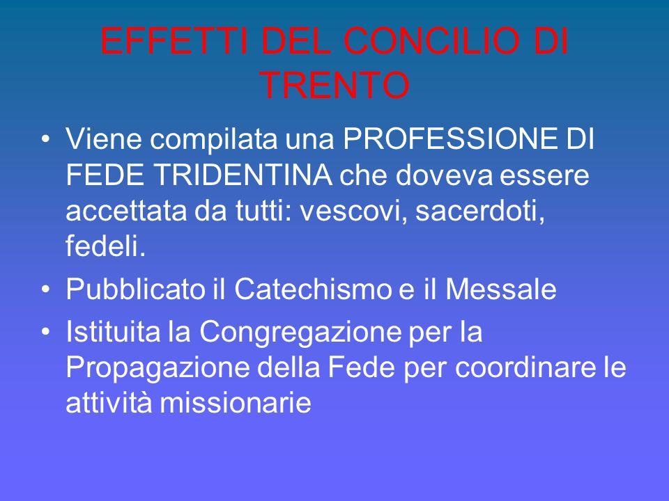 EFFETTI DEL CONCILIO DI TRENTO Viene compilata una PROFESSIONE DI FEDE TRIDENTINA che doveva essere accettata da tutti: vescovi, sacerdoti, fedeli. Pu