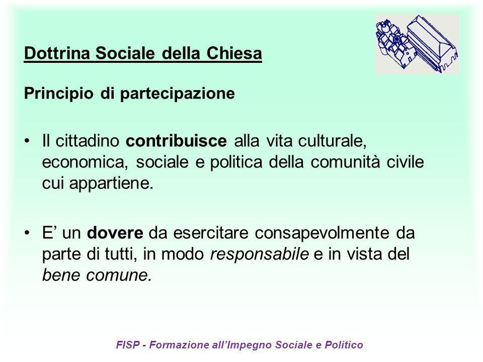FISP - Formazione allImpegno Sociale e Politico Dottrina Sociale della Chiesa Principio di partecipazione Il cittadino contribuisce alla vita culturale, economica, sociale e politica della comunità civile cui appartiene.