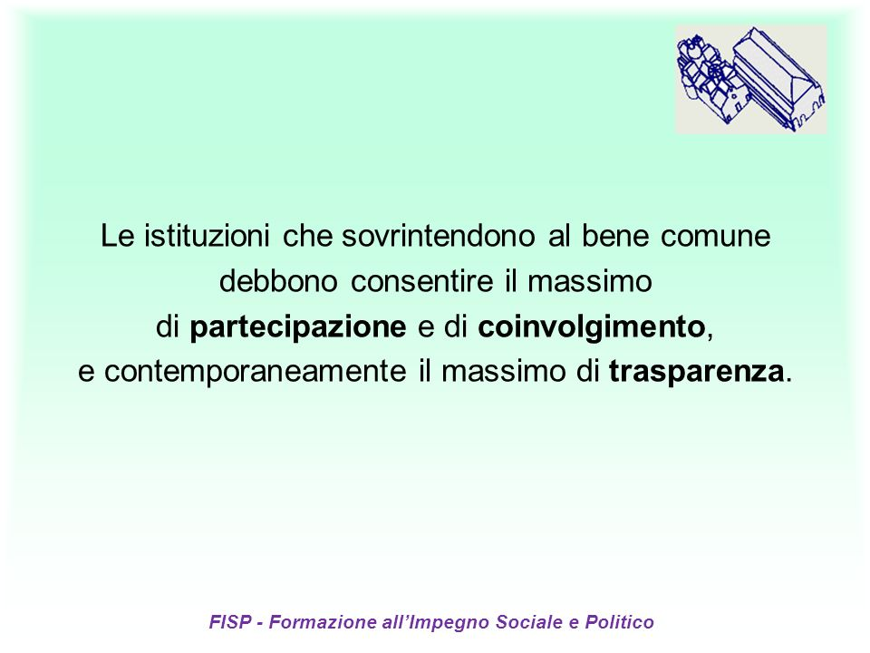 FISP - Formazione allImpegno Sociale e Politico Le istituzioni che sovrintendono al bene comune debbono consentire il massimo di partecipazione e di coinvolgimento, e contemporaneamente il massimo di trasparenza.
