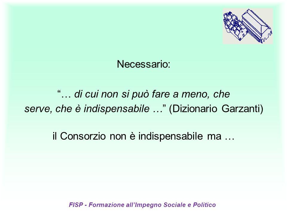 FISP - Formazione allImpegno Sociale e Politico Necessario: … di cui non si può fare a meno, che serve, che è indispensabile … (Dizionario Garzanti) il Consorzio non è indispensabile ma …