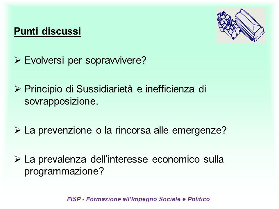 FISP - Formazione allImpegno Sociale e Politico Punti discussi Evolversi per sopravvivere? Principio di Sussidiarietà e inefficienza di sovrapposizion