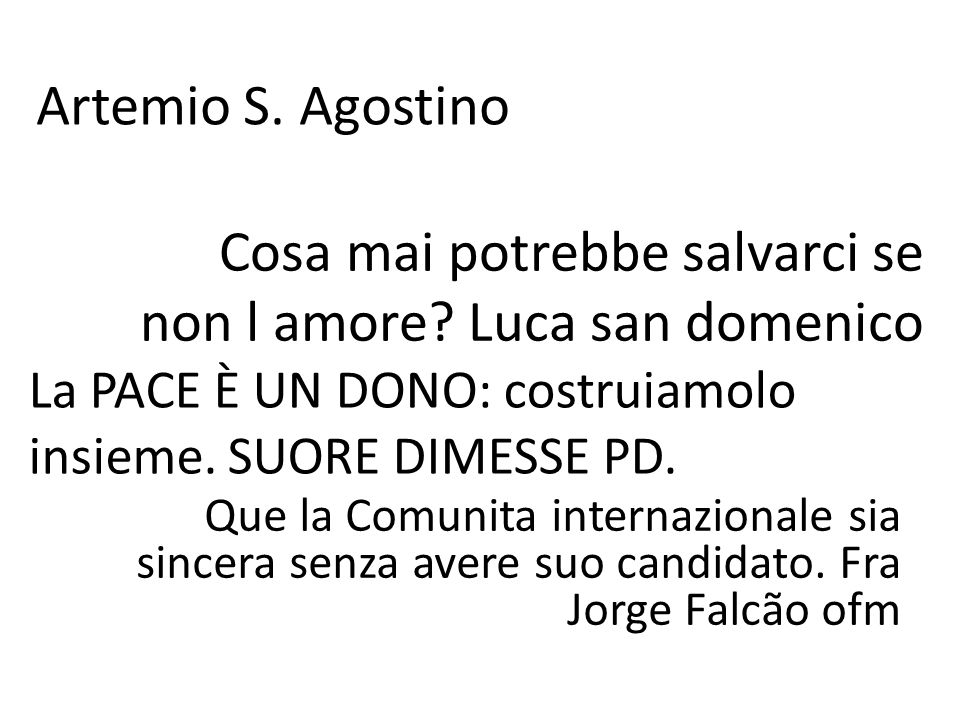 Artemio S. Agostino Cosa mai potrebbe salvarci se non l amore? Luca san domenico Que la Comunita internazionale sia sincera senza avere suo candidato.