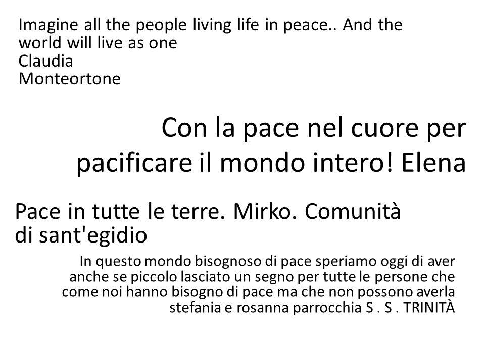 Imagine all the people living life in peace.. And the world will live as one Claudia Monteortone Con la pace nel cuore per pacificare il mondo intero!