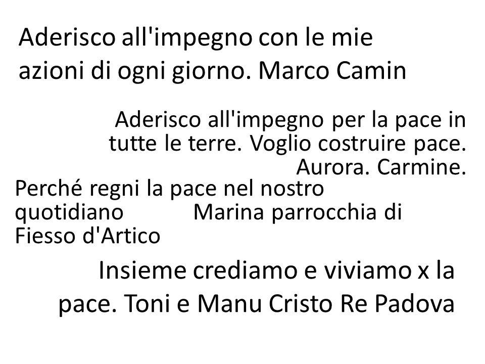 Aderisco all'impegno con le mie azioni di ogni giorno. Marco Camin Aderisco all'impegno per la pace in tutte le terre. Voglio costruire pace. Aurora.
