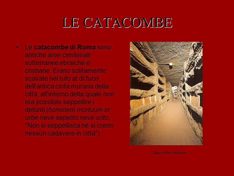 LE CATACOMBE Sono costituite da gallerie sotterranee (ambulacra), lungo le cui pareti erano ricavate le tombe (loculi).