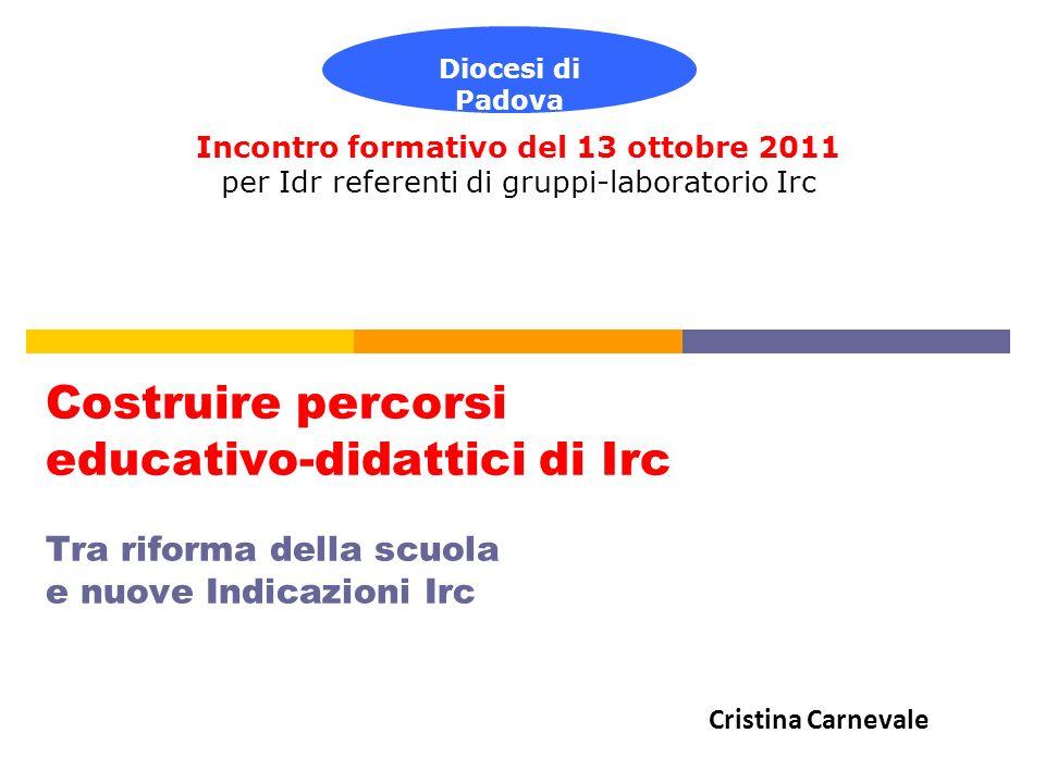 Costruire percorsi educativo-didattici di Irc Tra riforma della scuola e nuove Indicazioni Irc Incontro formativo del 13 ottobre 2011 per Idr referent