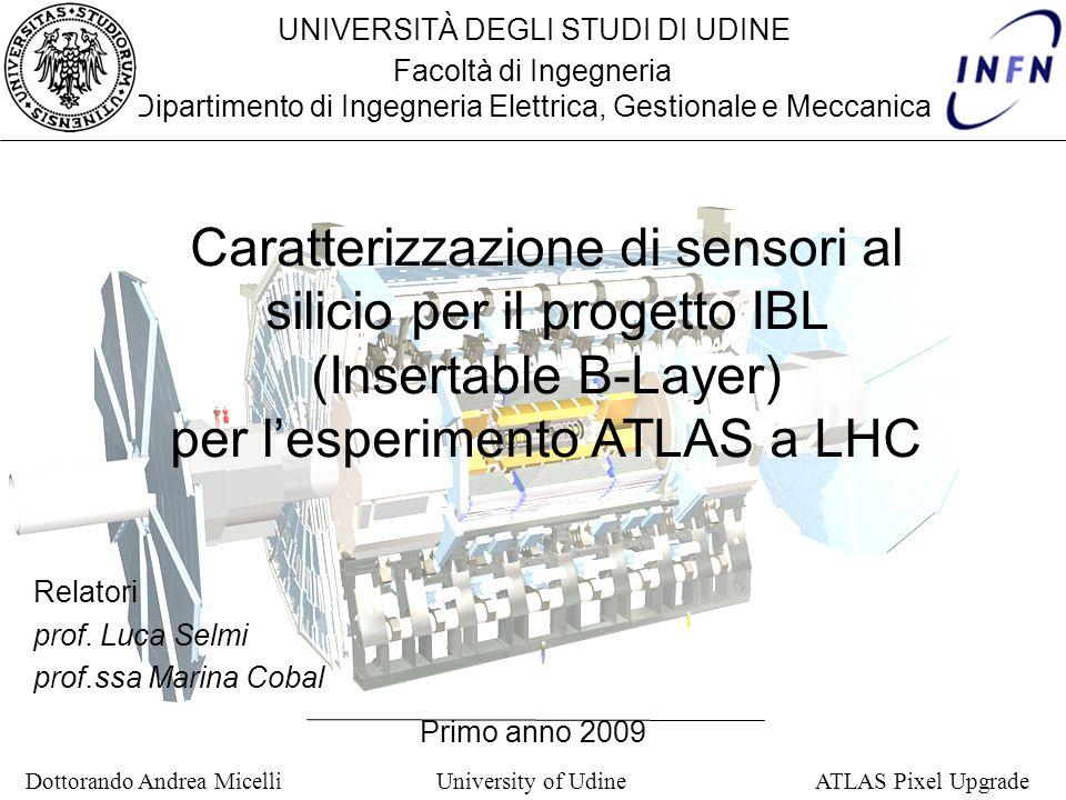 Dottorando Andrea Micelli University of Udine ATLAS Pixel Upgrade UNIVERSITÀ DEGLI STUDI DI UDINE Facoltà di Ingegneria Dipartimento di Ingegneria Ele