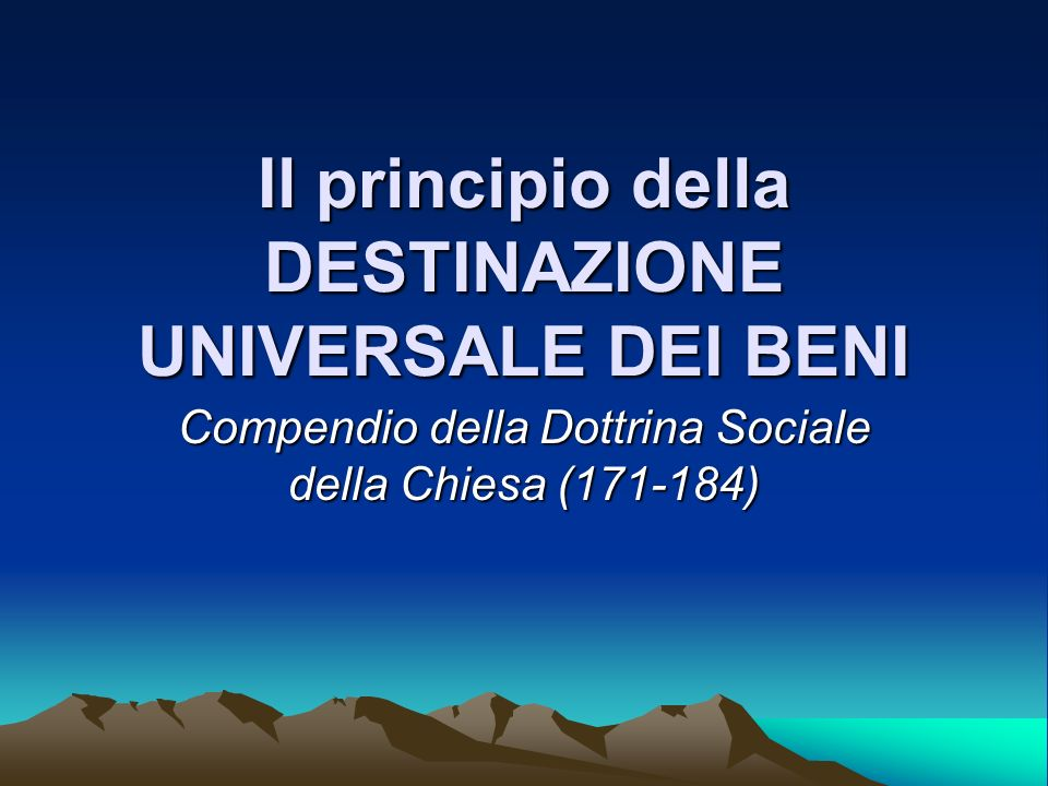 Il principio della DESTINAZIONE UNIVERSALE DEI BENI Compendio della Dottrina Sociale della Chiesa (171-184)