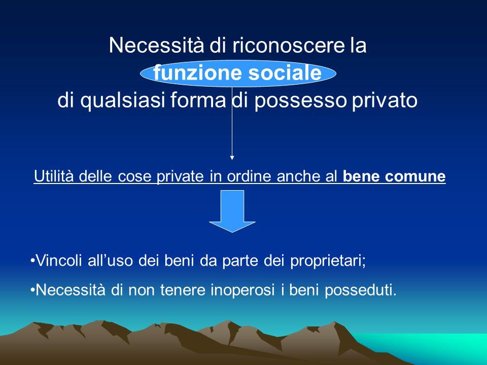 Necessità di riconoscere la funzione sociale di qualsiasi forma di possesso privato Utilità delle cose private in ordine anche al bene comune Vincoli
