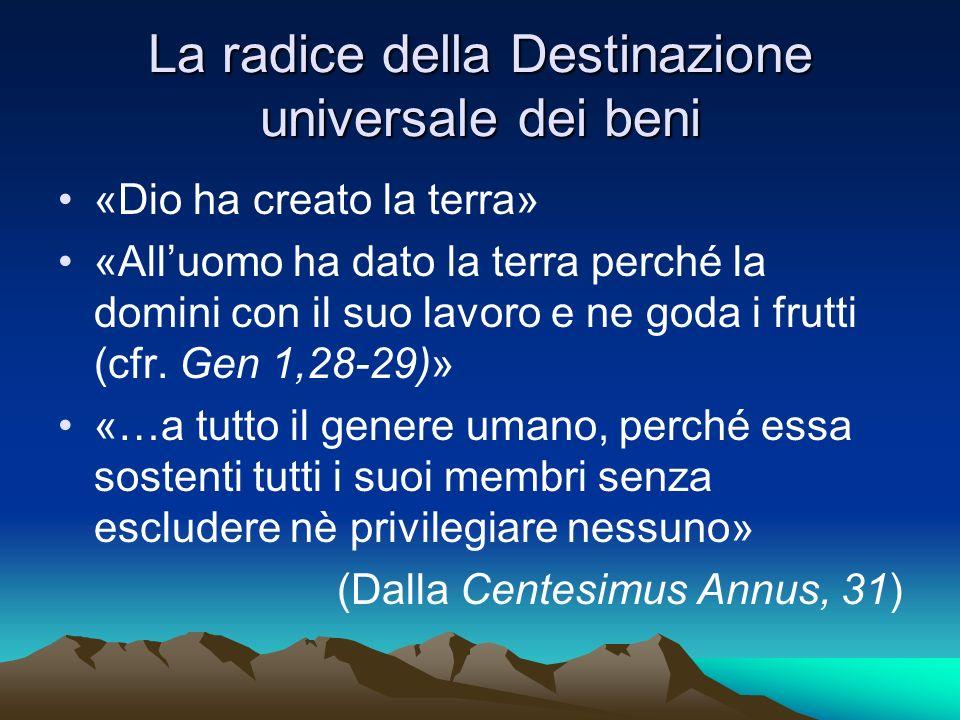 La radice della Destinazione universale dei beni «Dio ha creato la terra» «Alluomo ha dato la terra perché la domini con il suo lavoro e ne goda i fru