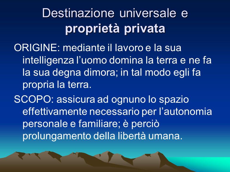 Destinazione universale e proprietà privata ORIGINE: mediante il lavoro e la sua intelligenza luomo domina la terra e ne fa la sua degna dimora; in ta