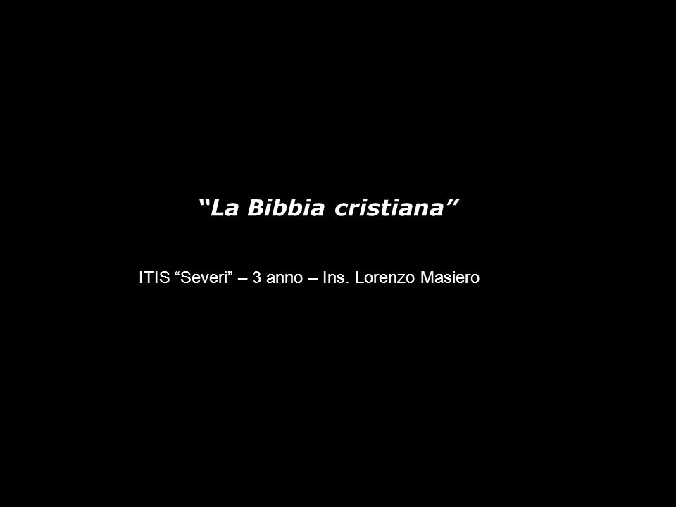 ITIS Severi – 3 anno – Ins. Lorenzo Masiero La Bibbia cristiana