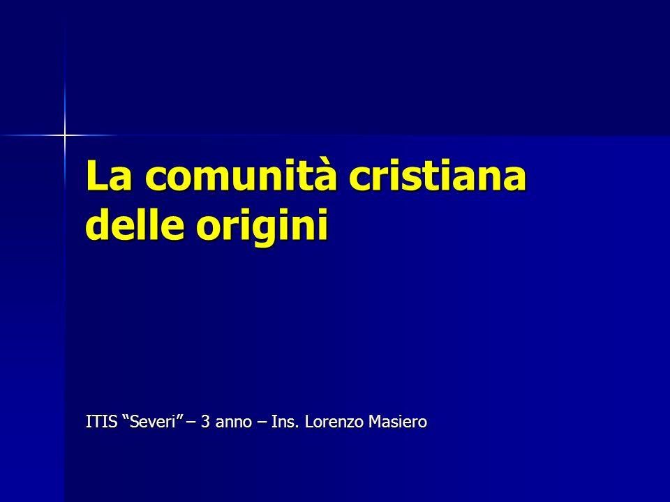 La comunità cristiana delle origini ITIS Severi – 3 anno – Ins. Lorenzo Masiero