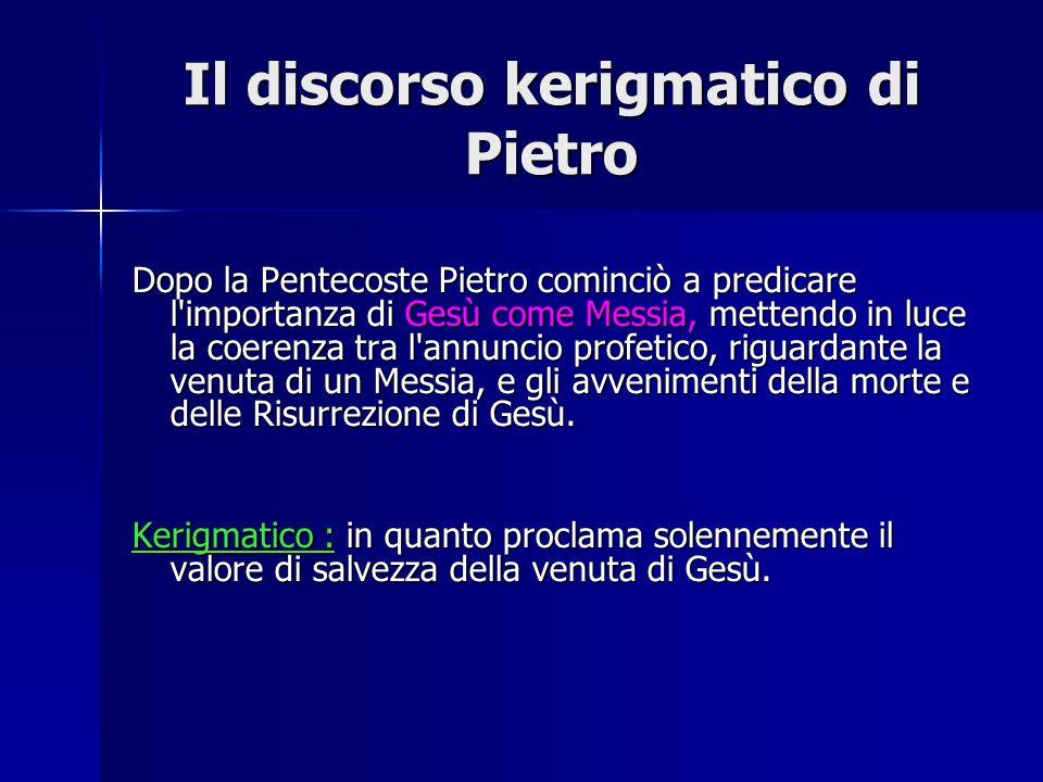 Il discorso kerigmatico di Pietro Dopo la Pentecoste Pietro cominciò a predicare l'importanza di Gesù come Messia, mettendo in luce la coerenza tra l'
