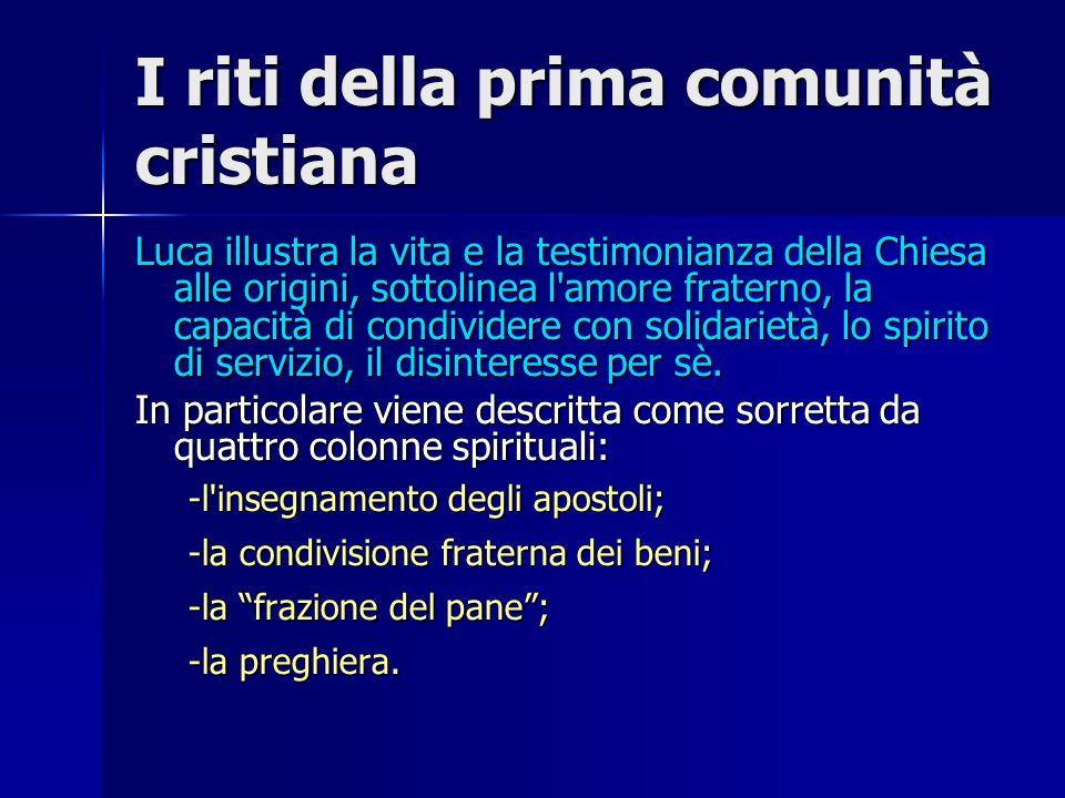 I riti della prima comunità cristiana Luca illustra la vita e la testimonianza della Chiesa alle origini, sottolinea l'amore fraterno, la capacità di