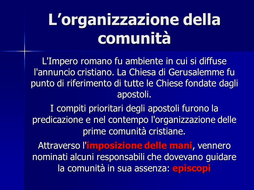 Lorganizzazione della comunità L'Impero romano fu ambiente in cui si diffuse l'annuncio cristiano. La Chiesa di Gerusalemme fu punto di riferimento di