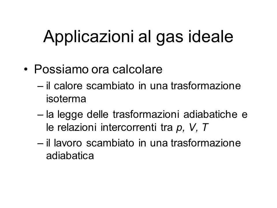 Applicazioni al gas ideale Possiamo ora calcolare –il calore scambiato in una trasformazione isoterma –la legge delle trasformazioni adiabatiche e le