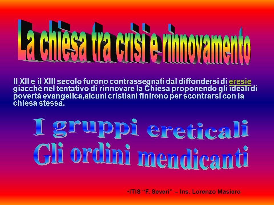 ITIS F. Severi – Ins. Lorenzo Masiero Il XII e il XIII secolo furono contrassegnati dal diffondersi di eresie giacchè nel tentativo di rinnovare la Ch