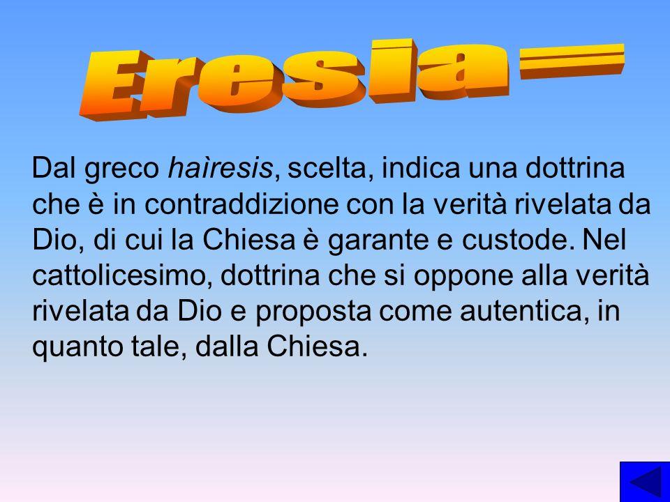 Dal greco haìresis, scelta, indica una dottrina che è in contraddizione con la verità rivelata da Dio, di cui la Chiesa è garante e custode. Nel catto