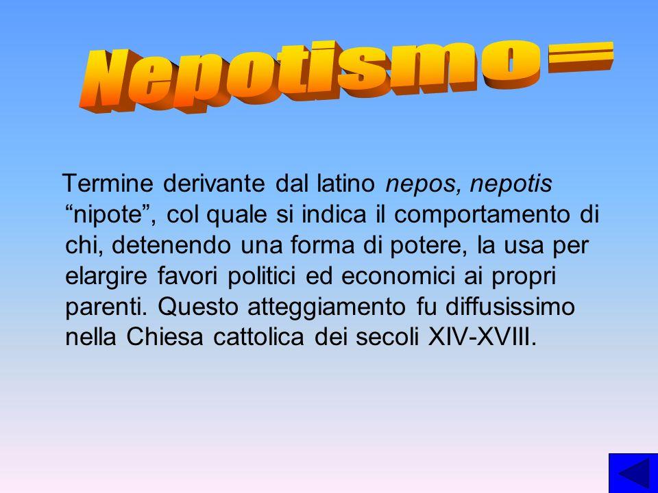 Termine derivante dal latino nepos, nepotis nipote, col quale si indica il comportamento di chi, detenendo una forma di potere, la usa per elargire fa