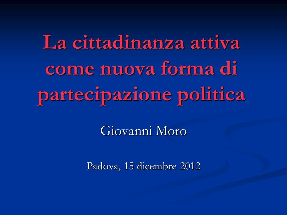 La cittadinanza attiva come nuova forma di partecipazione politica Giovanni Moro Padova, 15 dicembre 2012