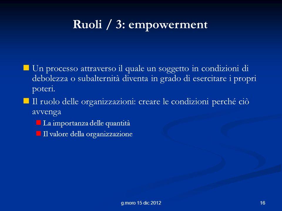 16g.moro 15 dic 2012 Ruoli / 3: empowerment Un processo attraverso il quale un soggetto in condizioni di debolezza o subalternità diventa in grado di esercitare i propri poteri.