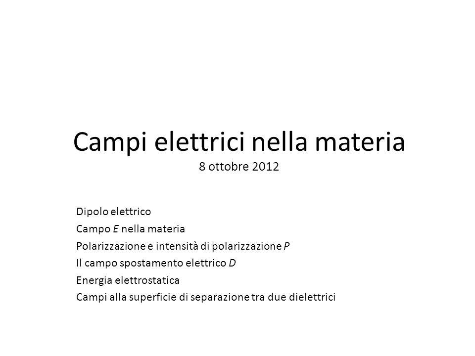 Campi elettrici nella materia 8 ottobre 2012 Dipolo elettrico Campo E nella materia Polarizzazione e intensità di polarizzazione P Il campo spostamento elettrico D Energia elettrostatica Campi alla superficie di separazione tra due dielettrici
