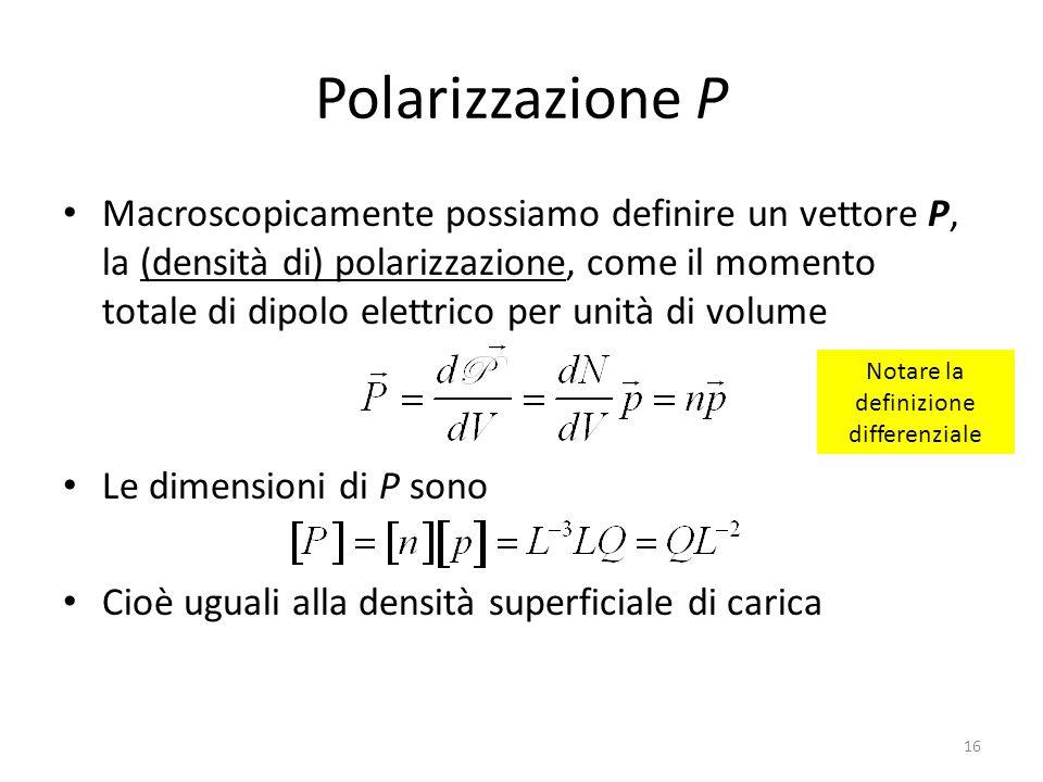 16 Polarizzazione P Macroscopicamente possiamo definire un vettore P, la (densità di) polarizzazione, come il momento totale di dipolo elettrico per unità di volume Le dimensioni di P sono Cioè uguali alla densità superficiale di carica Notare la definizione differenziale