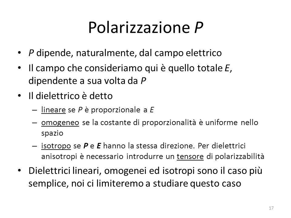 17 Polarizzazione P P dipende, naturalmente, dal campo elettrico Il campo che consideriamo qui è quello totale E, dipendente a sua volta da P Il dielettrico è detto – lineare se P è proporzionale a E – omogeneo se la costante di proporzionalità è uniforme nello spazio – isotropo se P e E hanno la stessa direzione.