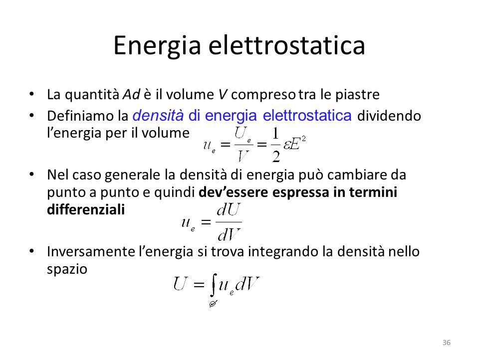 36 Energia elettrostatica La quantità Ad è il volume V compreso tra le piastre Definiamo la densità di energia elettrostatica dividendo lenergia per il volume Nel caso generale la densità di energia può cambiare da punto a punto e quindi devessere espressa in termini differenziali Inversamente lenergia si trova integrando la densità nello spazio 36