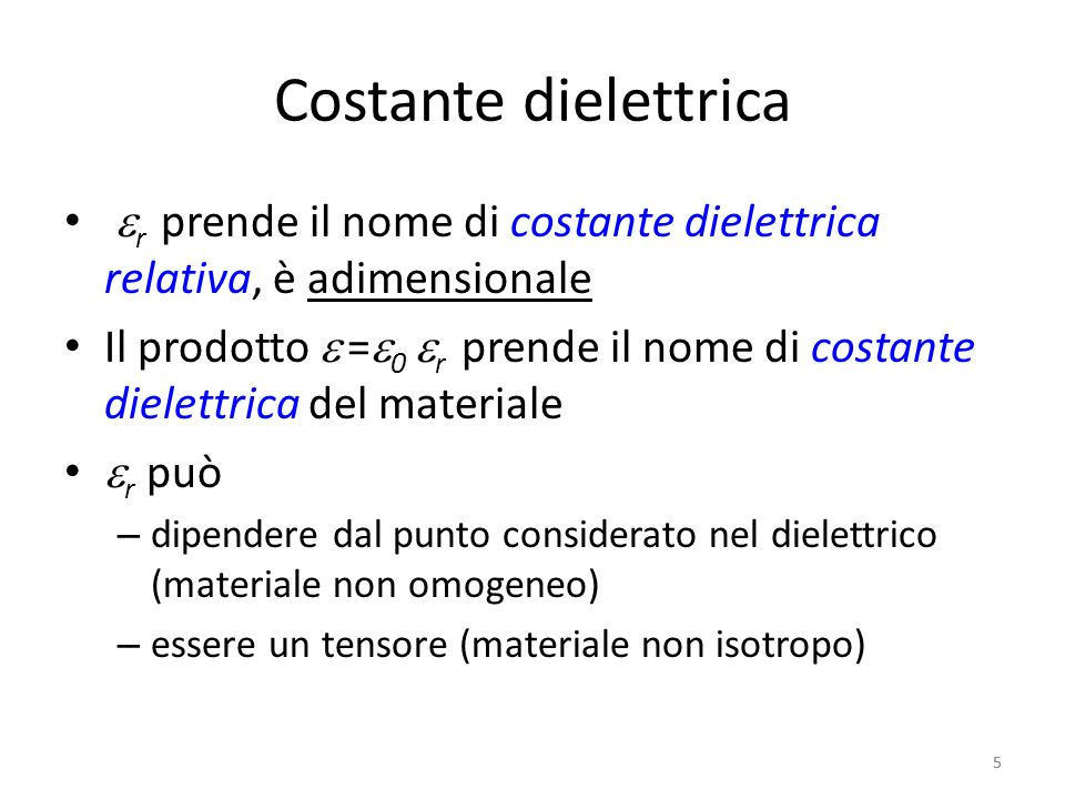 5 Costante dielettrica r prende il nome di costante dielettrica relativa, è adimensionale Il prodotto = 0 r prende il nome di costante dielettrica del materiale r può – dipendere dal punto considerato nel dielettrico (materiale non omogeneo) – essere un tensore (materiale non isotropo) 5