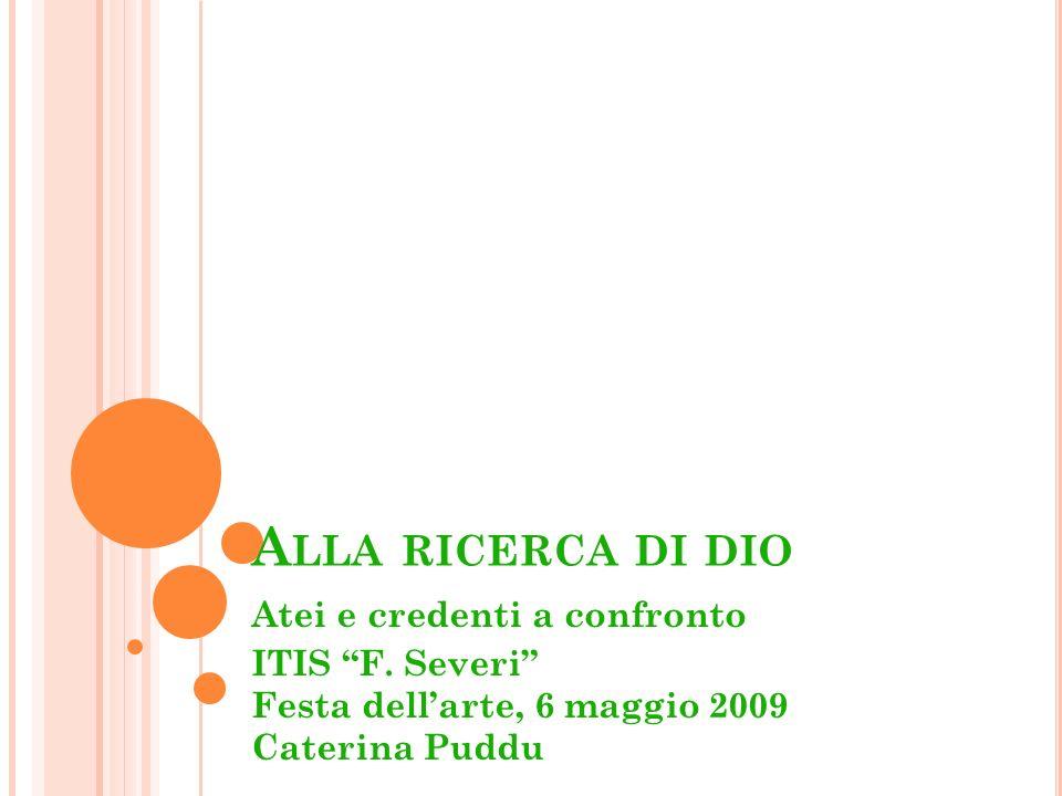 A LLA RICERCA DI DIO Atei e credenti a confronto ITIS F. Severi Festa dellarte, 6 maggio 2009 Caterina Puddu