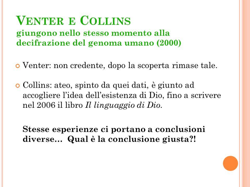 V ENTER E C OLLINS giungono nello stesso momento alla decifrazione del genoma umano (2000) Venter: non credente, dopo la scoperta rimase tale. Collins