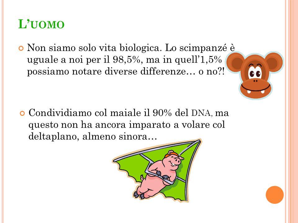 L UOMO Non siamo solo vita biologica. Lo scimpanzé è uguale a noi per il 98,5%, ma in quell1,5% possiamo notare diverse differenze… o no?! Condividiam