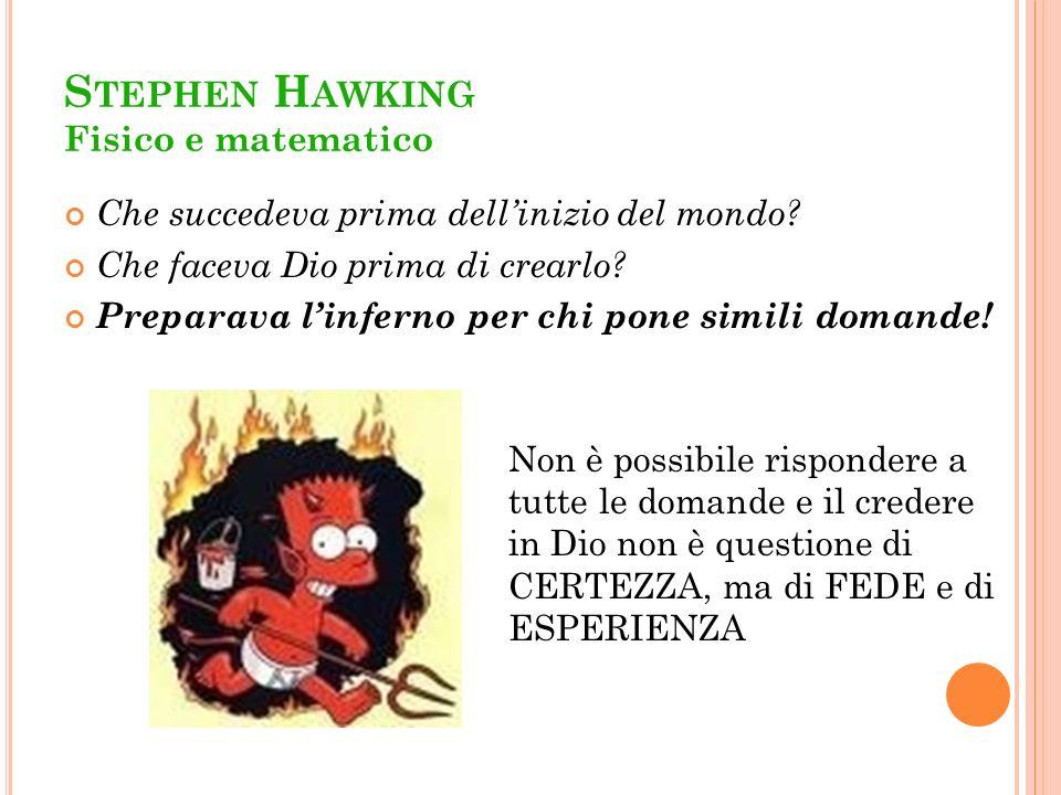 S TEPHEN H AWKING Fisico e matematico Che succedeva prima dellinizio del mondo? Che faceva Dio prima di crearlo? Preparava linferno per chi pone simil