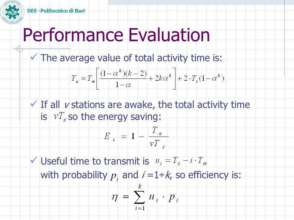 DEE -Politecnico di Bari Performance Evaluation The average value of total activity time is: If all v stations are awake, the total activity time is so the energy saving: Useful time to transmit is with probability and i =1÷k, so efficiency is: