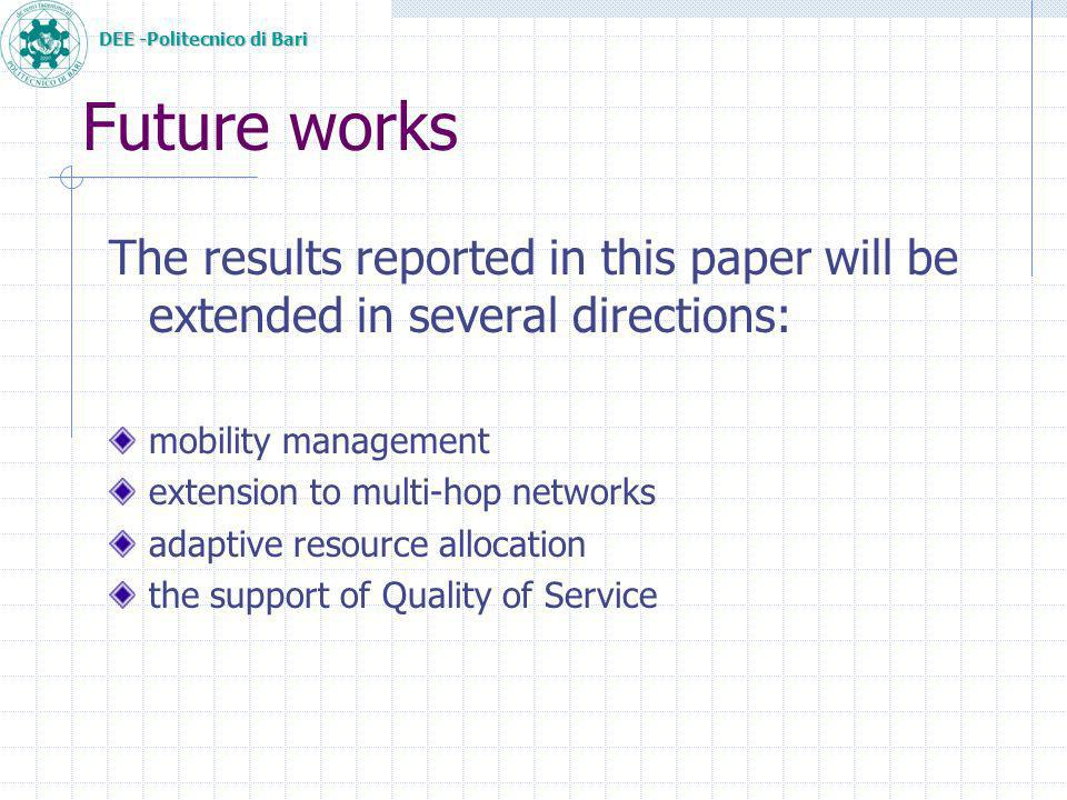 DEE -Politecnico di Bari Future works The results reported in this paper will be extended in several directions: mobility management extension to multi-hop networks adaptive resource allocation the support of Quality of Service