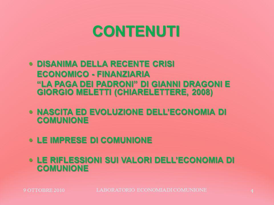 4 CONTENUTI DISANIMA DELLA RECENTE CRISI DISANIMA DELLA RECENTE CRISI ECONOMICO - FINANZIARIA LA PAGA DEI PADRONI DI GIANNI DRAGONI E GIORGIO MELETTI (CHIARELETTERE, 2008) NASCITA ED EVOLUZIONE DELLECONOMIA DI COMUNIONE NASCITA ED EVOLUZIONE DELLECONOMIA DI COMUNIONE LE IMPRESE DI COMUNIONE LE IMPRESE DI COMUNIONE LE RIFLESSIONI SUI VALORI DELLECONOMIA DI COMUNIONE LE RIFLESSIONI SUI VALORI DELLECONOMIA DI COMUNIONE 9 OTTOBRE 2010 LABORATORIO ECONOMIA DI COMUNIONE