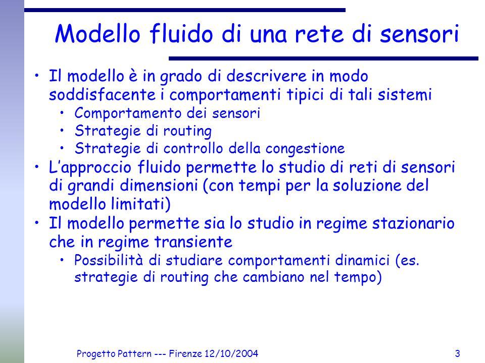 Progetto Pattern --- Firenze 12/10/20043 Modello fluido di una rete di sensori Il modello è in grado di descrivere in modo soddisfacente i comportamenti tipici di tali sistemi Comportamento dei sensori Strategie di routing Strategie di controllo della congestione Lapproccio fluido permette lo studio di reti di sensori di grandi dimensioni (con tempi per la soluzione del modello limitati) Il modello permette sia lo studio in regime stazionario che in regime transiente Possibilità di studiare comportamenti dinamici (es.