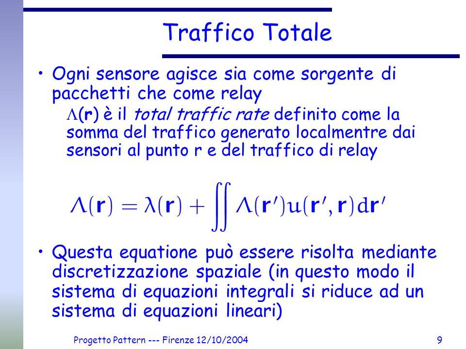 Progetto Pattern --- Firenze 12/10/20049 Traffico Totale Ogni sensore agisce sia come sorgente di pacchetti che come relay (r) è il total traffic rate definito come la somma del traffico generato localmentre dai sensori al punto r e del traffico di relay Questa equatione può essere risolta mediante discretizzazione spaziale (in questo modo il sistema di equazioni integrali si riduce ad un sistema di equazioni lineari)