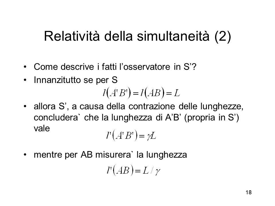 18 Relatività della simultaneità (2) Come descrive i fatti losservatore in S? Innanzitutto se per S allora S, a causa della contrazione delle lunghezz