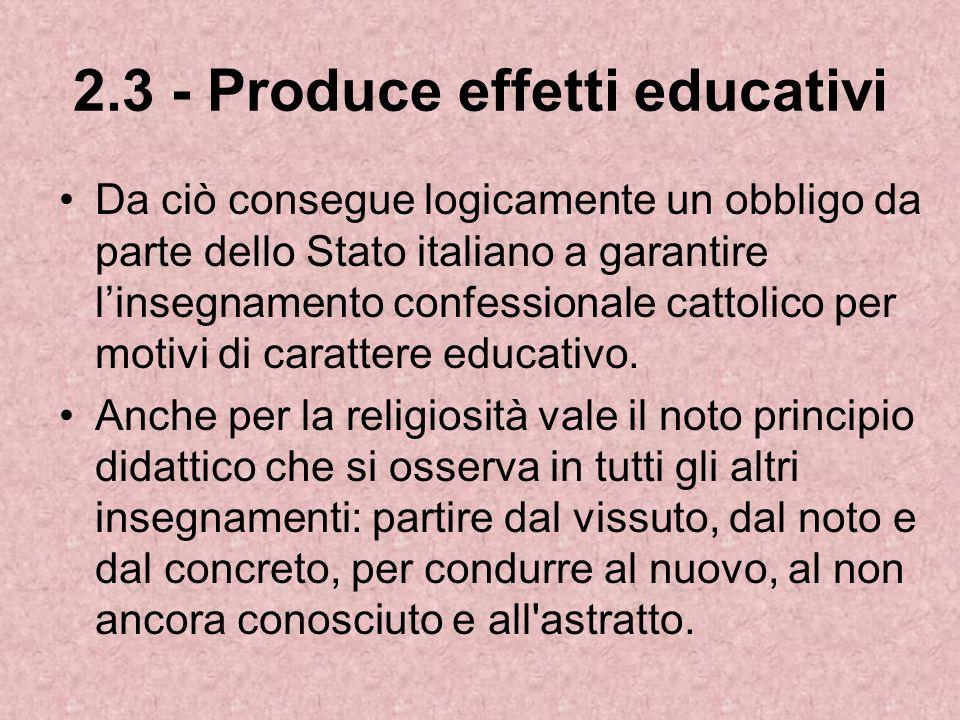 2.3 - Produce effetti educativi Da ciò consegue logicamente un obbligo da parte dello Stato italiano a garantire linsegnamento confessionale cattolico per motivi di carattere educativo.