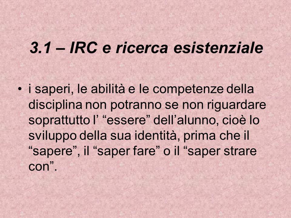 3.1 – IRC e ricerca esistenziale i saperi, le abilità e le competenze della disciplina non potranno se non riguardare soprattutto l essere dellalunno, cioè lo sviluppo della sua identità, prima che il sapere, il saper fare o il saper strare con.