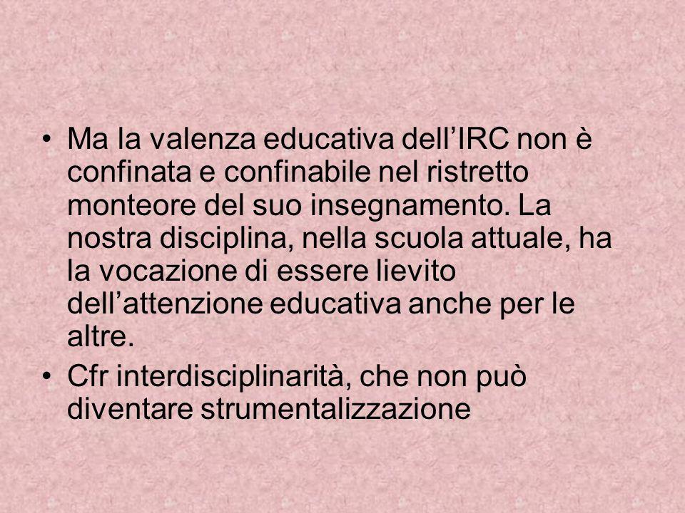 Ma la valenza educativa dellIRC non è confinata e confinabile nel ristretto monteore del suo insegnamento. La nostra disciplina, nella scuola attuale,