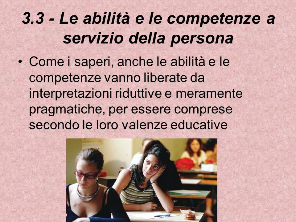 3.3 - Le abilità e le competenze a servizio della persona Come i saperi, anche le abilità e le competenze vanno liberate da interpretazioni riduttive e meramente pragmatiche, per essere comprese secondo le loro valenze educative