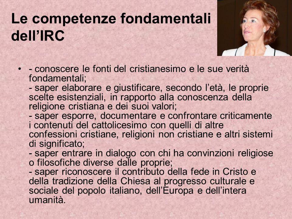 Le competenze fondamentali dellIRC - conoscere le fonti del cristianesimo e le sue verità fondamentali; - saper elaborare e giustificare, secondo letà