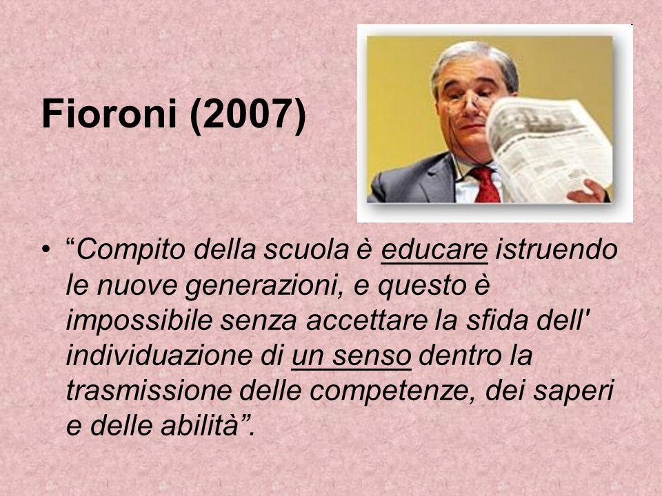 Fioroni (2007) Compito della scuola è educare istruendo le nuove generazioni, e questo è impossibile senza accettare la sfida dell individuazione di un senso dentro la trasmissione delle competenze, dei saperi e delle abilità.