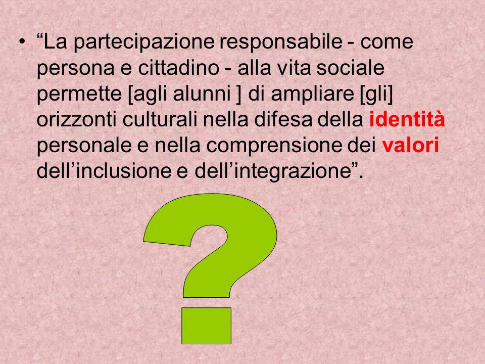 La partecipazione responsabile - come persona e cittadino - alla vita sociale permette [agli alunni ] di ampliare [gli] orizzonti culturali nella difesa della identità personale e nella comprensione dei valori dellinclusione e dellintegrazione.