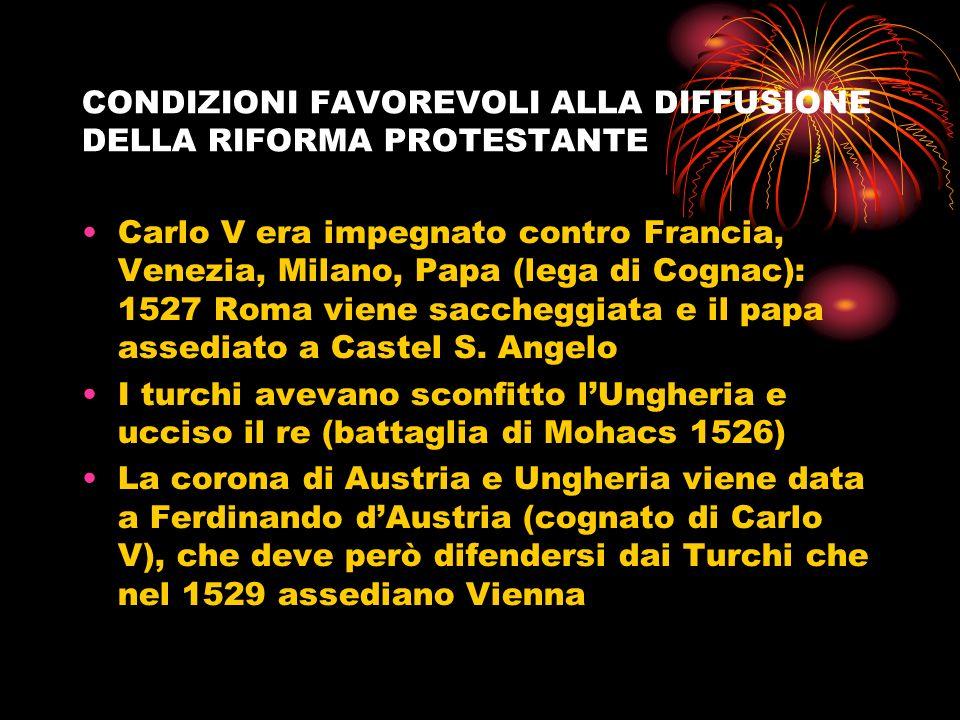 CONDIZIONI FAVOREVOLI ALLA DIFFUSIONE DELLA RIFORMA PROTESTANTE Carlo V era impegnato contro Francia, Venezia, Milano, Papa (lega di Cognac): 1527 Rom